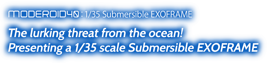 MODEROID 1/35 Submersible EXOFRAME The lurking threat from the ocean! Presenting a 1/35 scale Submersible EXOFRAME
