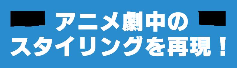 アニメ劇中のスタイリングを再現!