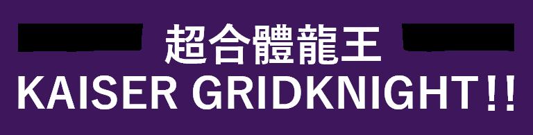超合體龍王 KAISER GRIDKNIGHT!!