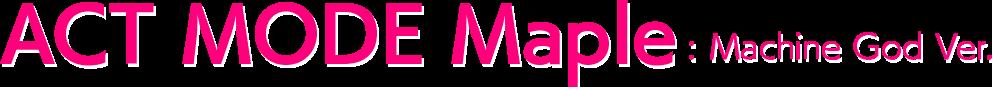 ACT MODE Maple: Machine God Ver.